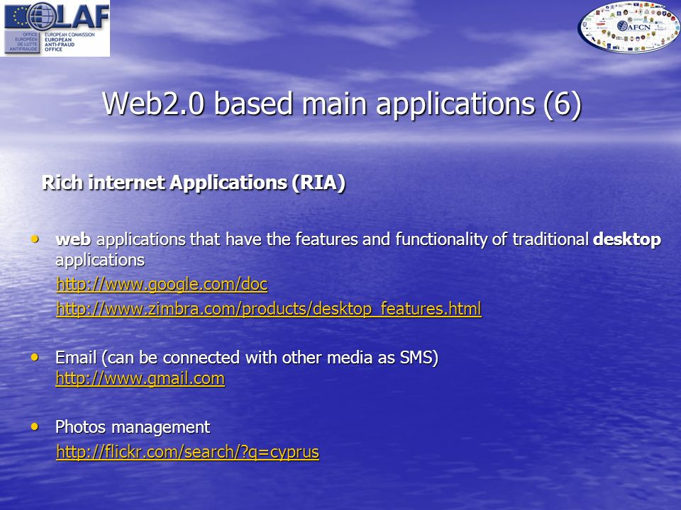 Web2.0 based main applications (6) Rich internet Applications (RIA) Rich internet Applications (RIA) web applications that have the features and functionality of traditional desktop applications web applications that have the features and functionality of traditional desktop applications http://www.google.com/doc http://www.google.com/dochttp://www.google.com/doc http://www.zimbra.com/products/desktop_features.html http://www.zimbra.com/products/desktop_features.htmlhttp://www.zimbra.com/products/desktop_features.html Email (can be connected with other media as SMS) http://www.gmail.com Email (can be connected with other media as SMS) http://www.gmail.com http://www.gmail.com Photos management Photos management http://flickr.com/search/?q=cyprus http://flickr.com/search/?q=cyprushttp://flickr.com/search/?q=cyprus