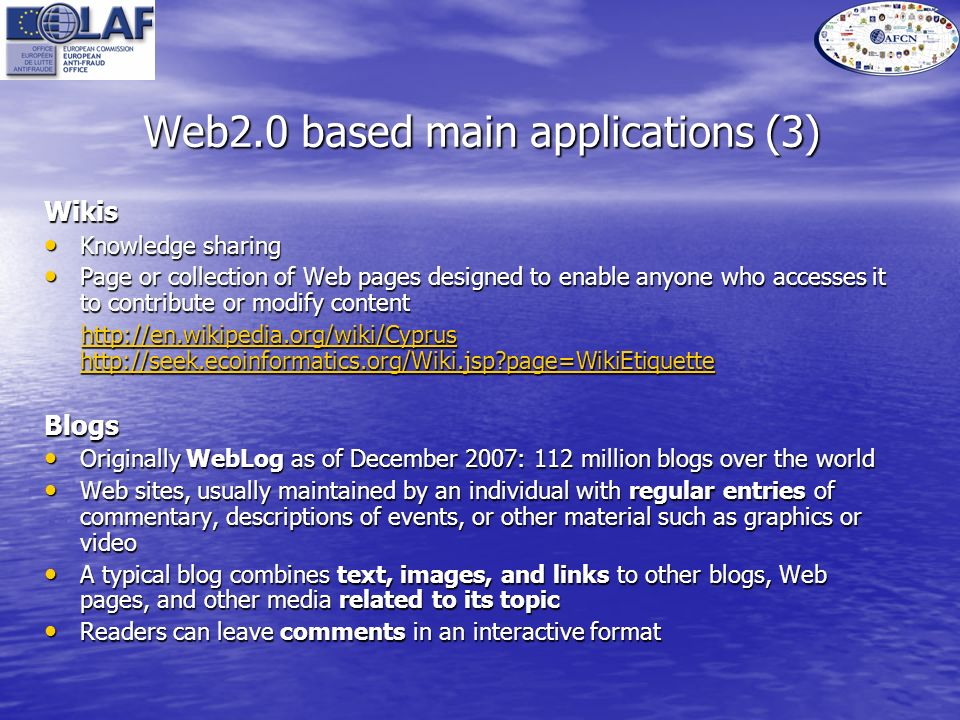 Web2.0 based main applications (3) Wikis Knowledge sharing Knowledge sharing Page or collection of Web pages designed to enable anyone who accesses it to contribute or modify content Page or collection of Web pages designed to enable anyone who accesses it to contribute or modify content http://en.wikipedia.org/wiki/Cyprus http://seek.ecoinformatics.org/Wiki.jsp page=WikiEtiquette http://en.wikipedia.org/wiki/Cyprus http://seek.ecoinformatics.org/Wiki.jsp page=WikiEtiquettehttp://en.wikipedia.org/wiki/Cyprus http://seek.ecoinformatics.org/Wiki.jsp page=WikiEtiquettehttp://en.wikipedia.org/wiki/Cyprus http://seek.ecoinformatics.org/Wiki.jsp page=WikiEtiquetteBlogs Originally WebLog as of December 2007: 112 million blogs over the world Originally WebLog as of December 2007: 112 million blogs over the world Web sites, usually maintained by an individual with regular entries of commentary, descriptions of events, or other material such as graphics or video Web sites, usually maintained by an individual with regular entries of commentary, descriptions of events, or other material such as graphics or video A typical blog combines text, images, and links to other blogs, Web pages, and other media related to its topic A typical blog combines text, images, and links to other blogs, Web pages, and other media related to its topic Readers can leave comments in an interactive format Readers can leave comments in an interactive format