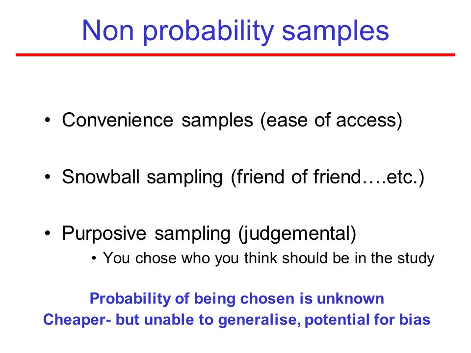 Non probability samples Convenience samples (ease of access) Snowball sampling (friend of friend….etc.) Purposive sampling (judgemental) You chose who