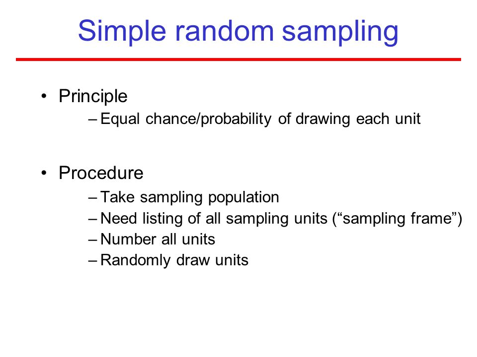 Simple random sampling Principle –Equal chance/probability of drawing each unit Procedure –Take sampling population –Need listing of all sampling unit