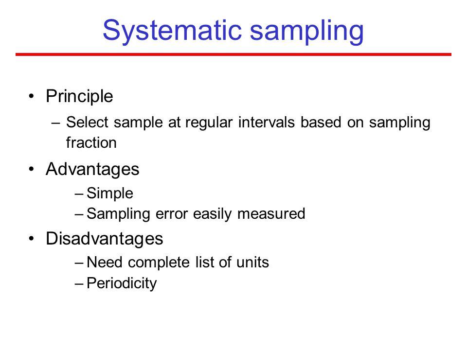 Systematic sampling Principle –Select sample at regular intervals based on sampling fraction Advantages –Simple –Sampling error easily measured Disadv