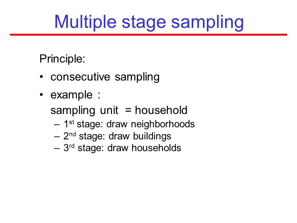 Multiple stage sampling Principle: consecutive sampling example : sampling unit = household –1 st stage: draw neighborhoods –2 nd stage: draw building