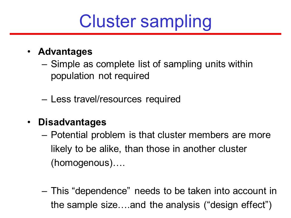Cluster sampling Advantages –Simple as complete list of sampling units within population not required –Less travel/resources required Disadvantages –P