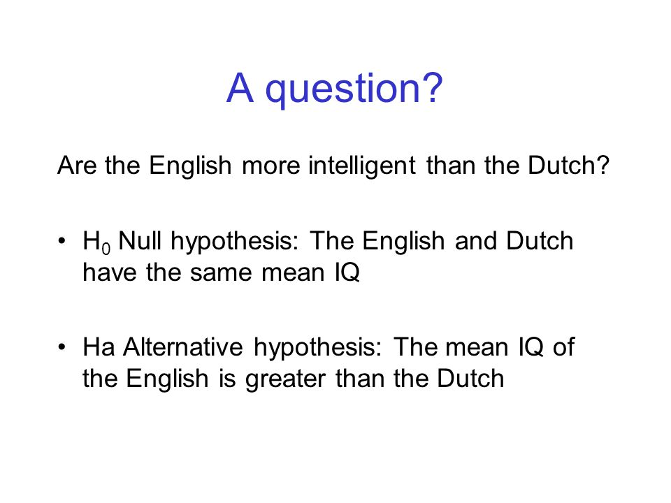 A question? Are the English more intelligent than the Dutch? H 0 Null hypothesis: The English and Dutch have the same mean IQ Ha Alternative hypothesi