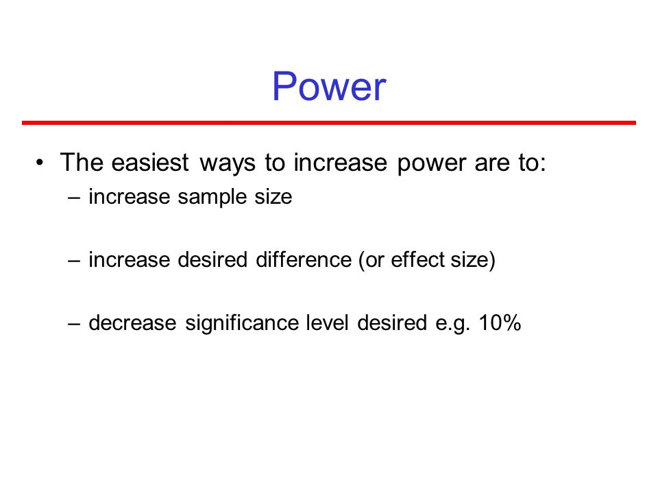 Power The easiest ways to increase power are to: –increase sample size –increase desired difference (or effect size) –decrease significance level desi