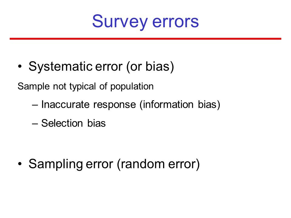 Survey errors Systematic error (or bias) Sample not typical of population –Inaccurate response (information bias) –Selection bias Sampling error (rand
