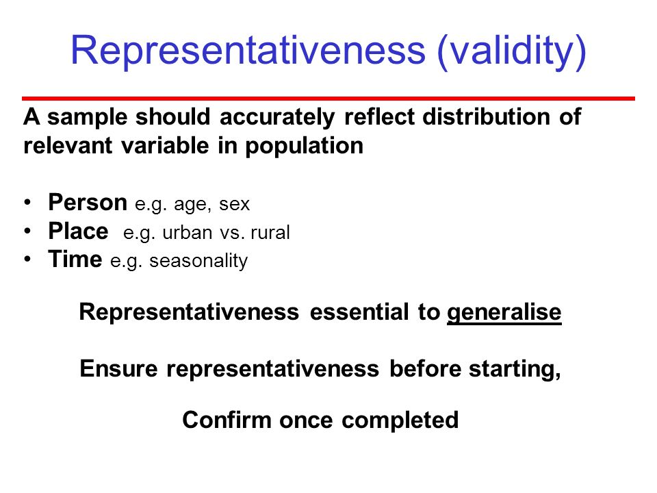 Representativeness (validity) A sample should accurately reflect distribution of relevant variable in population Person e.g. age, sex Place e.g. urban