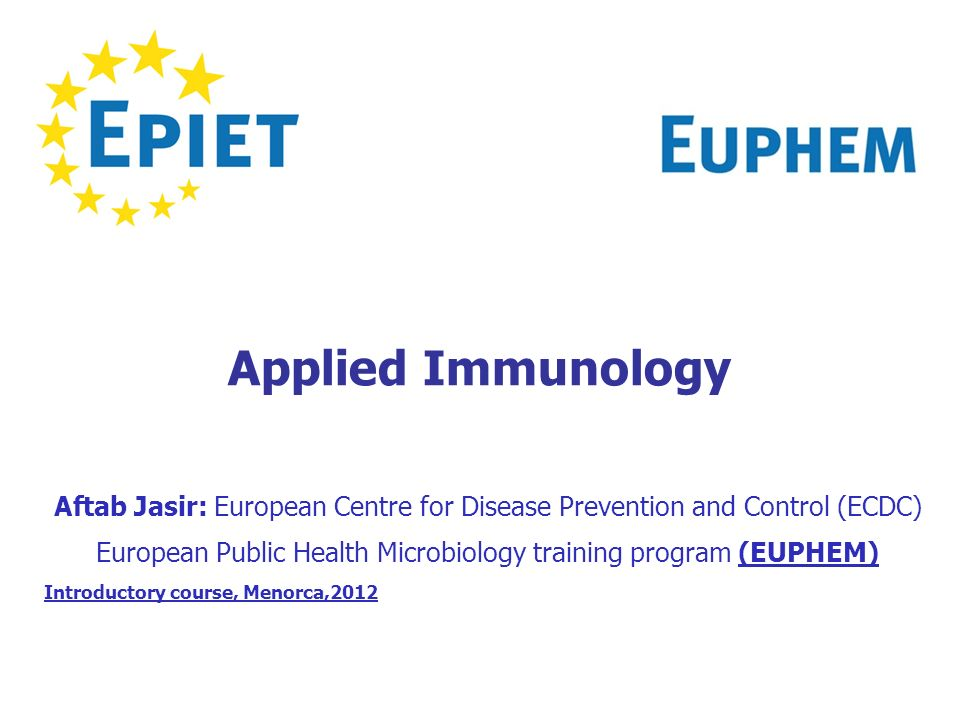 Applied Immunology Aftab Jasir: European Centre for Disease Prevention and Control (ECDC) European Public Health Microbiology training program (EUPHEM