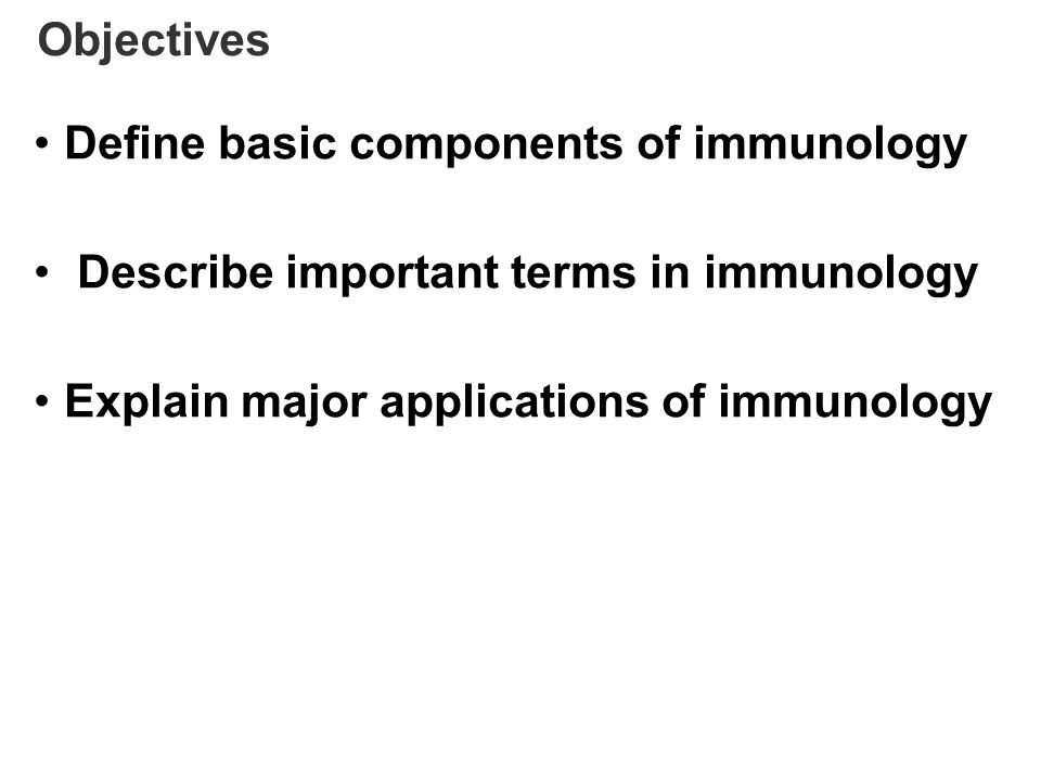 Objectives Define basic components of immunology Describe important terms in immunology Explain major applications of immunology