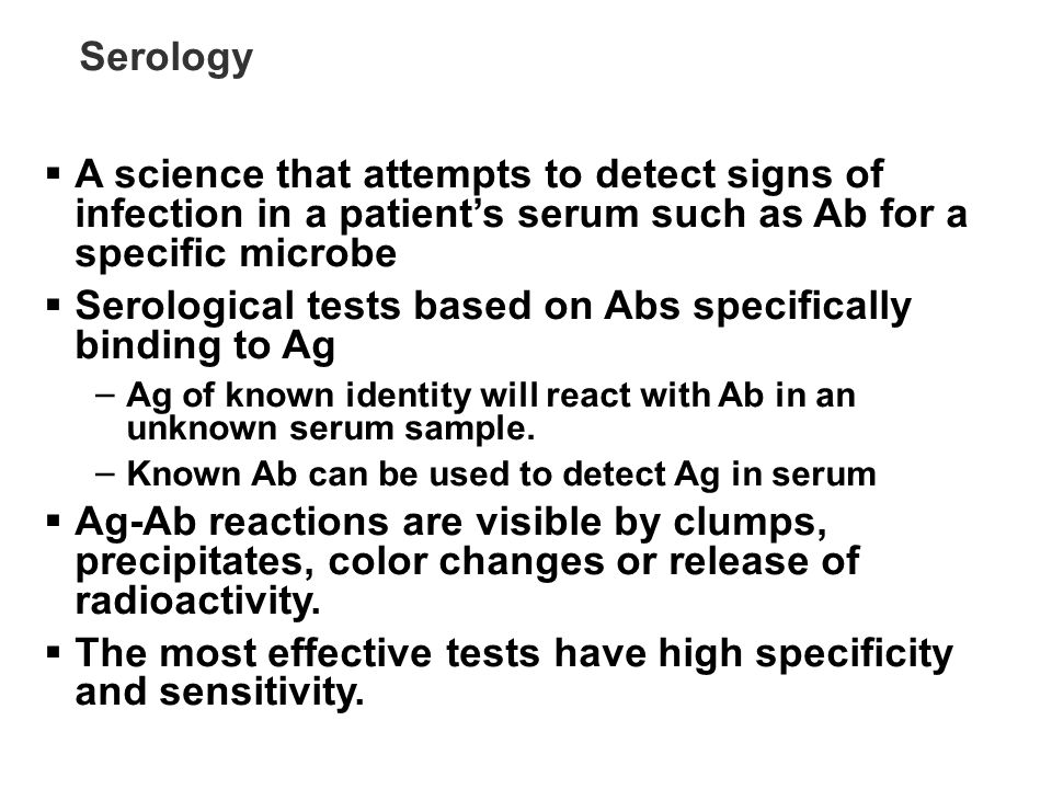 Serology A science that attempts to detect signs of infection in a patients serum such as Ab for a specific microbe Serological tests based on Abs spe