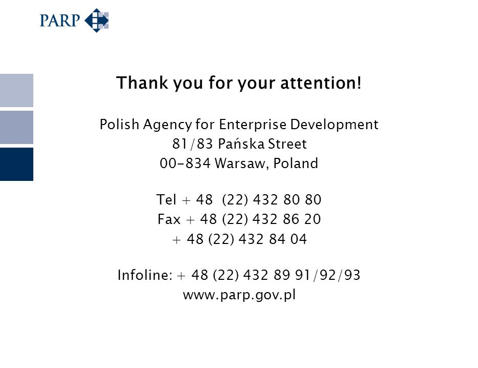Thank you for your attention! Polish Agency for Enterprise Development 81/83 Pańska Street 00-834 Warsaw, Poland Tel + 48 (22) 432 80 80 Fax + 48 (22)
