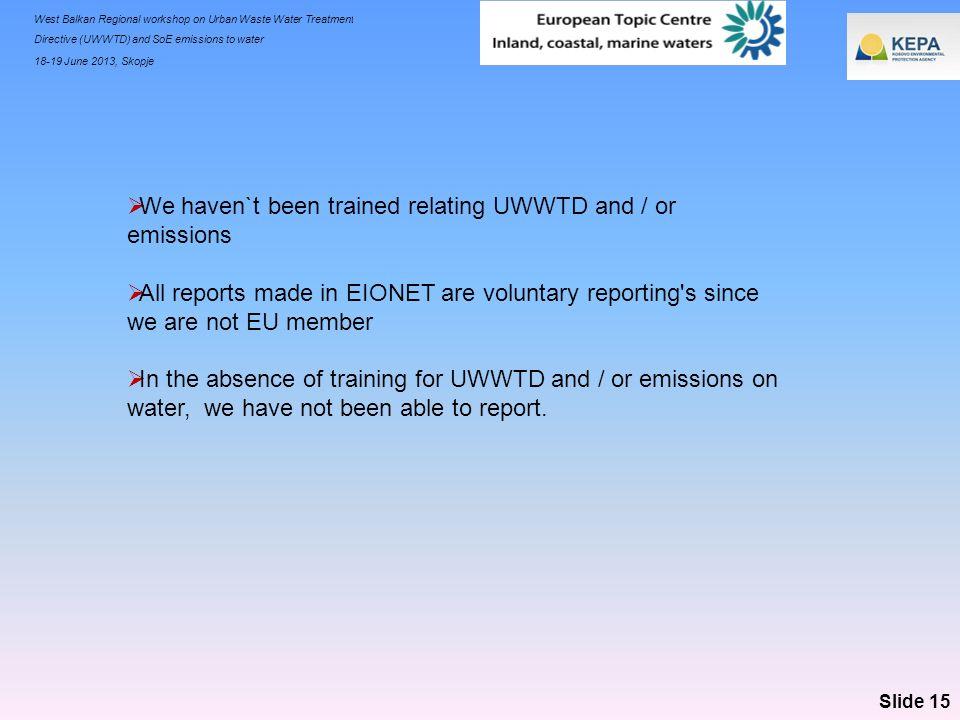 West Balkan Regional workshop on Urban Waste Water Treatment Directive (UWWTD) and SoE emissions to water 18-19 June 2013, Skopje Slide 15 We haven`t