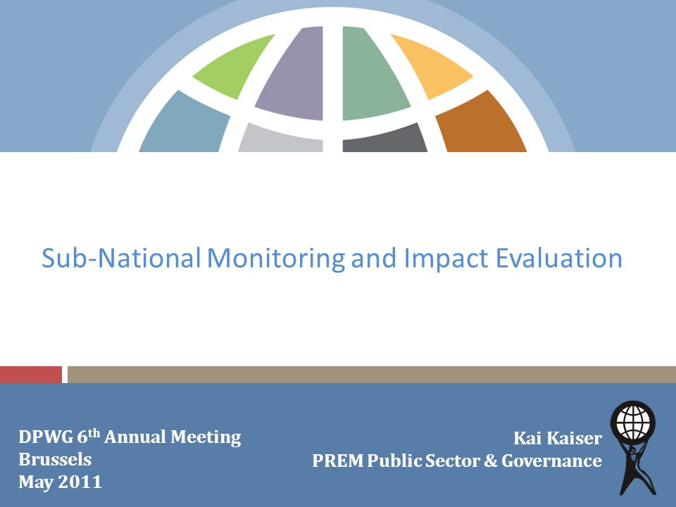Sub-National Monitoring and Impact Evaluation Kai Kaiser PREM Public Sector & Governance DPWG 6 th Annual Meeting Brussels May 2011