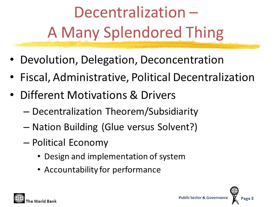 The World Bank Page 3 Public Sector & Governance Decentralization – A Many Splendored Thing Devolution, Delegation, Deconcentration Fiscal, Administra