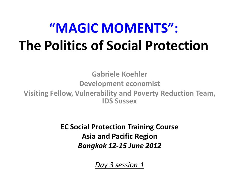 Exercise: Adopting a national social protection system Background: Parliamentary consultation on institutionalising a national social protection system Ministry of Welfare proposal to introduce a NSPS Ministry of Labour opposed Ministry of Finance opposed Powerful NGO proposing immediate introduction Government under strong pressure for policies to address poverty and vulnerability and enhance governance and efficiency Opposition comprised of technocrats which see risks of populism, dependency issues, technical design shortcomings, affordability Task: Split into four groups, choose Indonesia, Nepal, Tajikistan, Vietnam examples 1.Revisit your brief, challenges and obstacles listed, and deepen them with examples of policy 2.List out potential strategic alliances or analytical references 3.Prepare arguments Ministry of Welfare could present 15 minutes Plenary: list out your arguments (3 minutes per country) 22