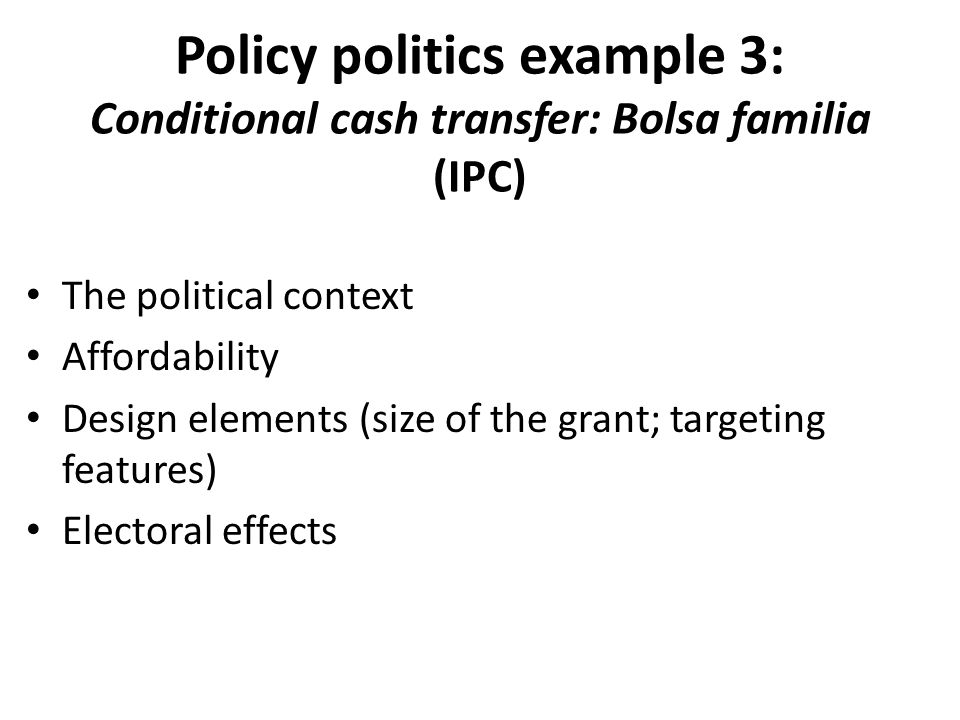 Policy politics example 3: Conditional cash transfer: Bolsa familia (IPC) The political context Affordability Design elements (size of the grant; targeting features) Electoral effects