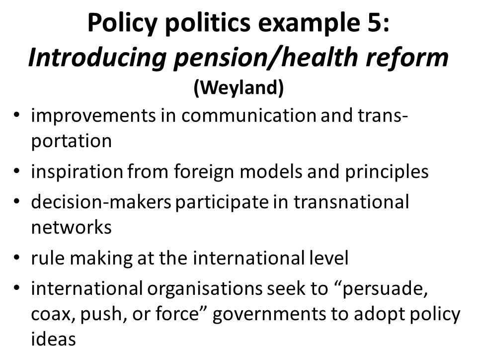 Policy politics example 5: Introducing pension/health reform (Weyland) improvements in communication and trans­ portation inspiration from foreign models and principles decision-makers participate in transnational networks rule making at the international level international organisations seek to persuade, coax, push, or force governments to adopt policy ideas