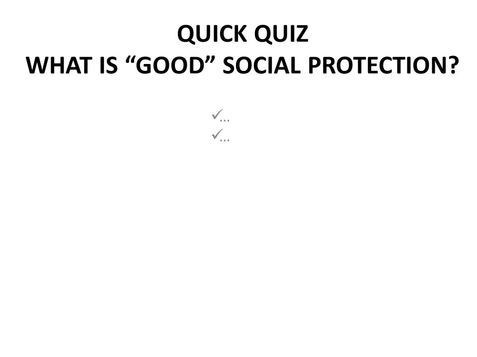 QUICK QUIZ WHAT IS GOOD SOCIAL PROTECTION … …