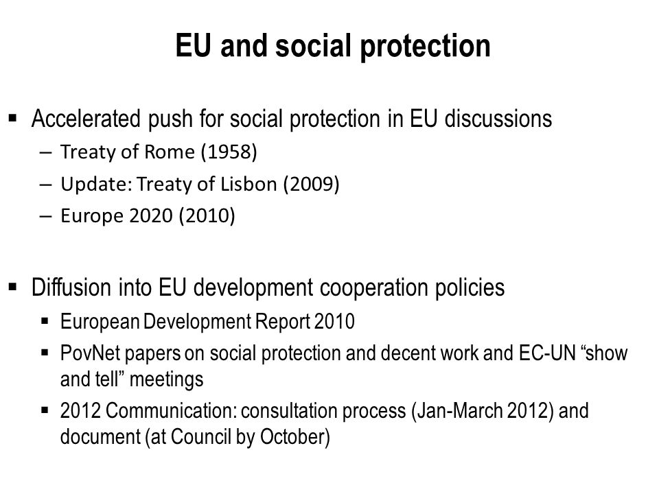 EU and social protection Accelerated push for social protection in EU discussions – Treaty of Rome (1958) – Update: Treaty of Lisbon (2009) – Europe 2020 (2010) Diffusion into EU development cooperation policies European Development Report 2010 PovNet papers on social protection and decent work and EC-UN show and tell meetings 2012 Communication: consultation process (Jan-March 2012) and document (at Council by October)