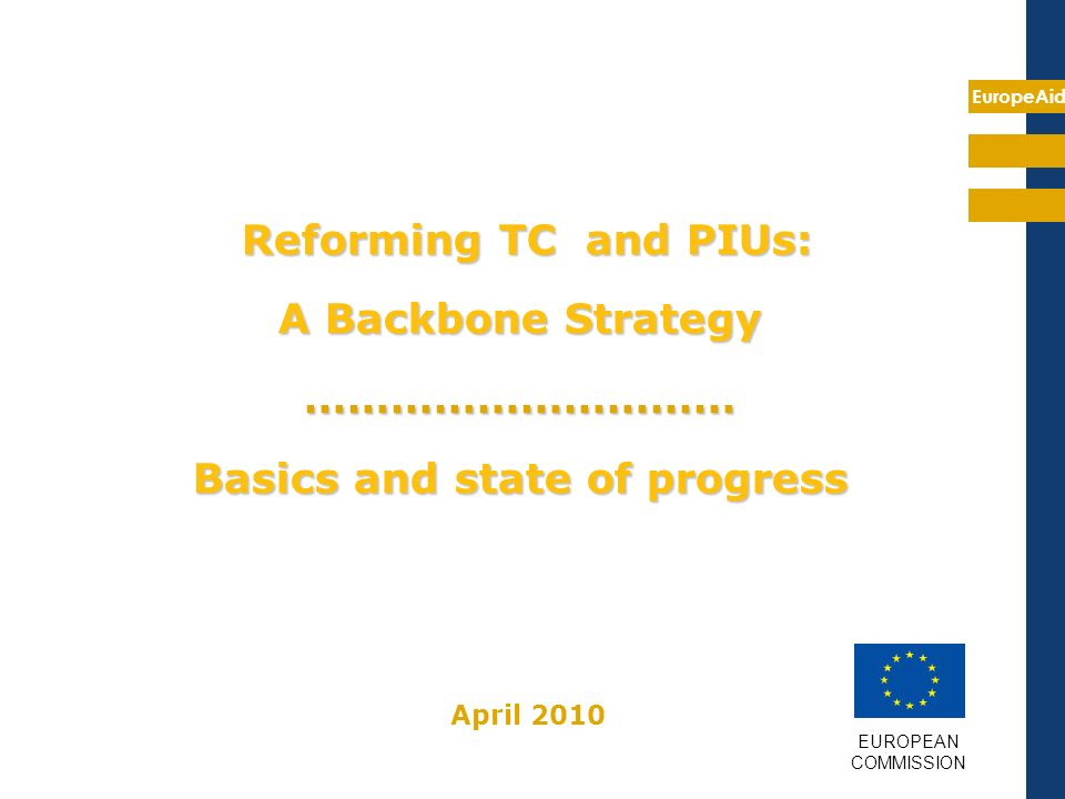 EuropeAid Reforming TC and PIUs: A Backbone Strategy ………………………… Basics and state of progress EUROPEAN COMMISSION April 2010