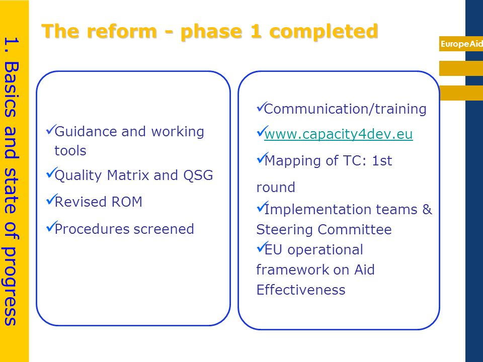 EuropeAid The reform - phase 1 completed Guidance and working tools Quality Matrix and QSG Revised ROM Procedures screened Communication/training www.capacity4dev.eu Mapping of TC: 1st round Implementation teams & Steering Committee EU operational framework on Aid Effectiveness 1.