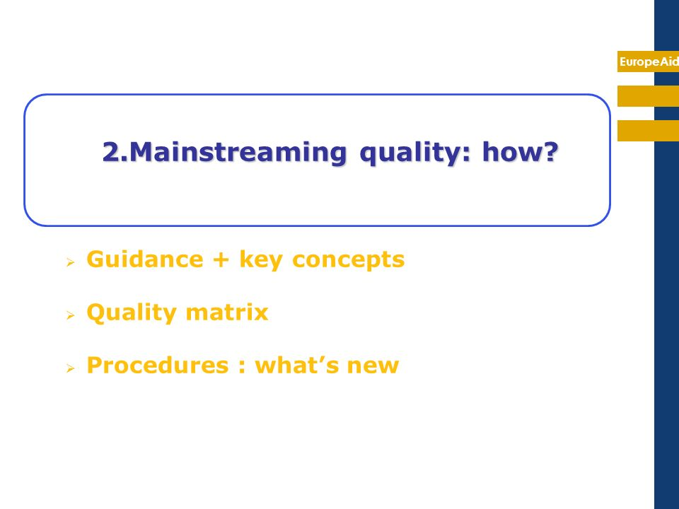 EuropeAid 2.Mainstreaming quality: how? Guidance + key concepts Quality matrix Procedures : whats new