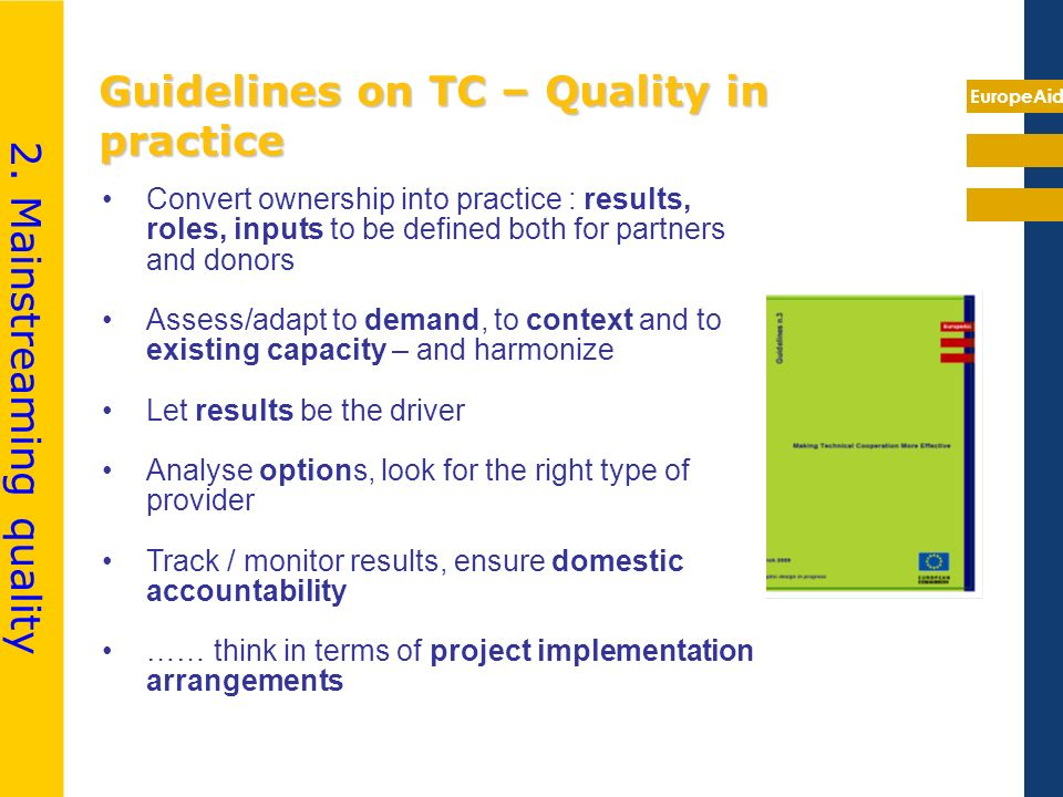 EuropeAid Guidelines on TC – Quality in practice Convert ownership into practice : results, roles, inputs to be defined both for partners and donors A