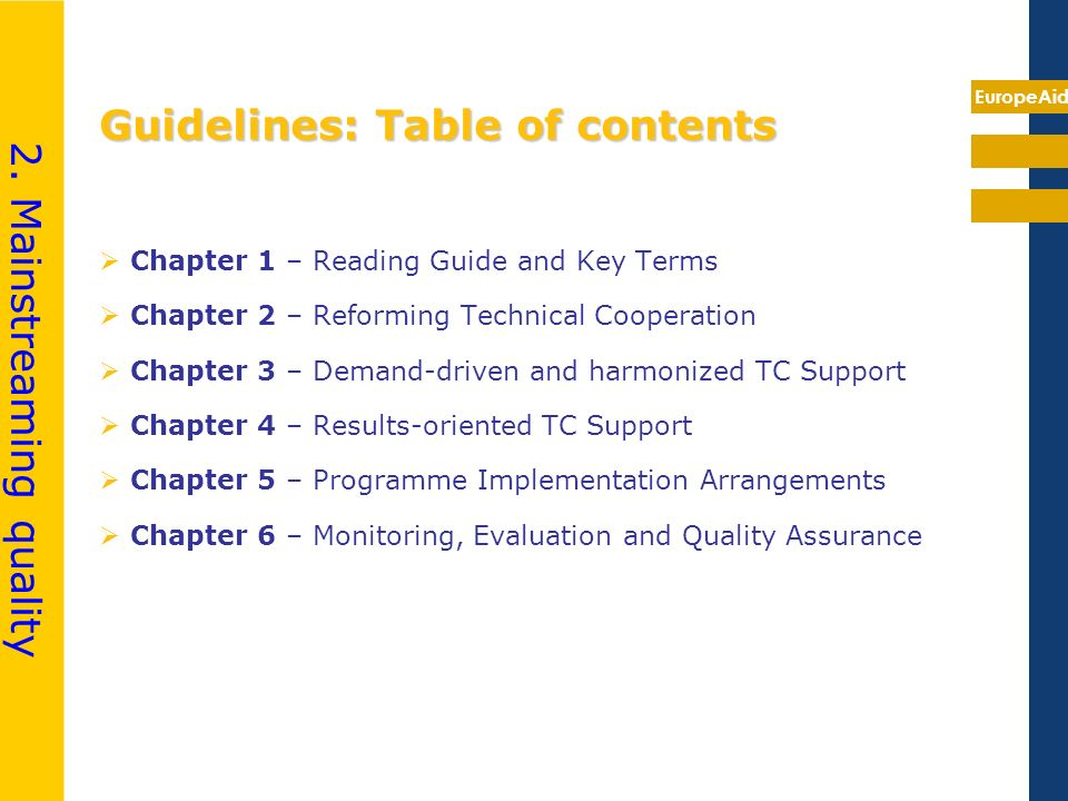 EuropeAid Guidelines: Table of contents Chapter 1 – Reading Guide and Key Terms Chapter 2 – Reforming Technical Cooperation Chapter 3 – Demand-driven and harmonized TC Support Chapter 4 – Results-oriented TC Support Chapter 5 – Programme Implementation Arrangements Chapter 6 – Monitoring, Evaluation and Quality Assurance 2.