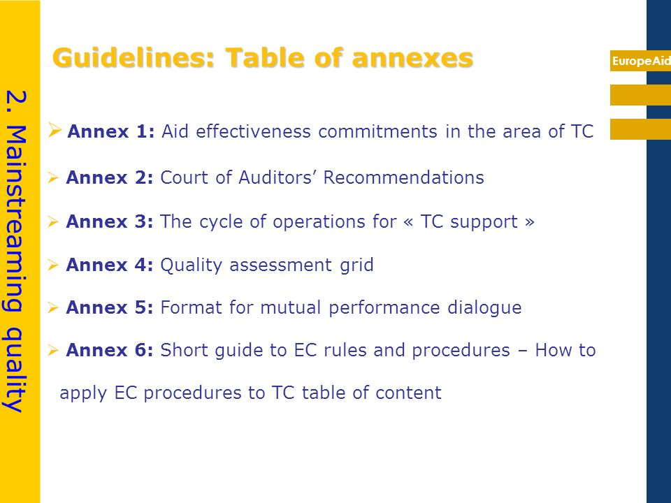 EuropeAid Guidelines: Table of annexes Annex 1: Aid effectiveness commitments in the area of TC Annex 2: Court of Auditors Recommendations Annex 3: The cycle of operations for « TC support » Annex 4: Quality assessment grid Annex 5: Format for mutual performance dialogue Annex 6: Short guide to EC rules and procedures – How to apply EC procedures to TC table of content 2.