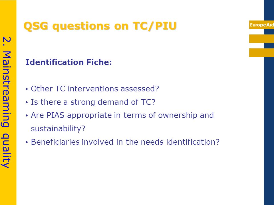 EuropeAid QSG questions on TC/PIU Identification Fiche: Other TC interventions assessed? Is there a strong demand of TC? Are PIAS appropriate in terms