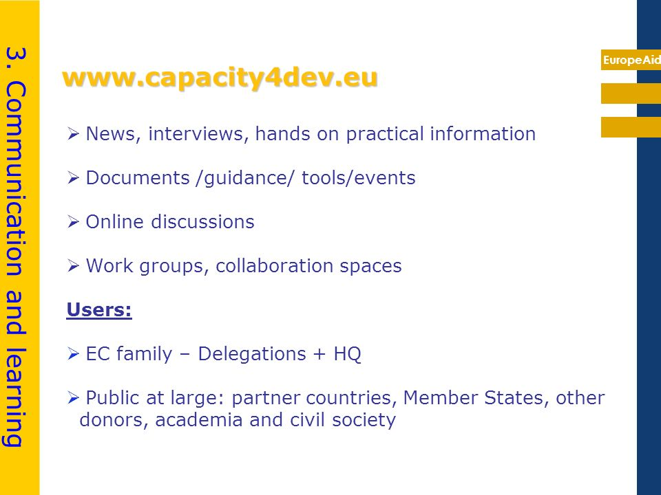 EuropeAid www.capacity4dev.eu News, interviews, hands on practical information Documents /guidance/ tools/events Online discussions Work groups, colla
