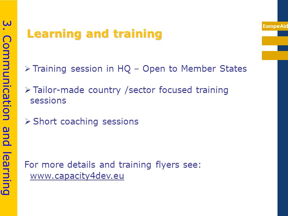 EuropeAid Learning and training Training session in HQ – Open to Member States Tailor-made country /sector focused training sessions Short coaching sessions For more details and training flyers see: www.capacity4dev.eu 3.