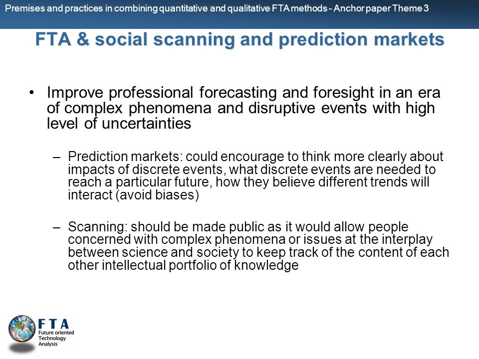 Premises and practices in combining quantitative and qualitative FTA methods - Anchor paper Theme 3 FTA & social scanning and prediction markets Improve professional forecasting and foresight in an era of complex phenomena and disruptive events with high level of uncertainties –Prediction markets: could encourage to think more clearly about impacts of discrete events, what discrete events are needed to reach a particular future, how they believe different trends will interact (avoid biases) –Scanning: should be made public as it would allow people concerned with complex phenomena or issues at the interplay between science and society to keep track of the content of each other intellectual portfolio of knowledge