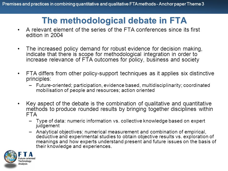 Premises and practices in combining quantitative and qualitative FTA methods - Anchor paper Theme 3 The methodological debate in FTA A relevant element of the series of the FTA conferences since its first edition in 2004 The increased policy demand for robust evidence for decision making, indicate that there is scope for methodological integration in order to increase relevance of FTA outcomes for policy, business and society FTA differs from other policy-support techniques as it applies six distinctive principles: –Future-oriented; participation, evidence based, multidisciplinarity; coordinated mobilisation of people and resources; action oriented Key aspect of the debate is the combination of qualitative and quantitative methods to produce rounded results by bringing together disciplines within FTA –Type of data: numeric information vs.