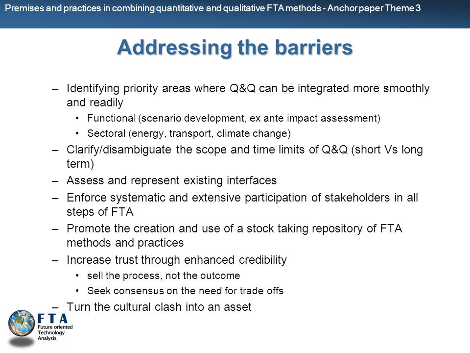 Premises and practices in combining quantitative and qualitative FTA methods - Anchor paper Theme 3 Addressing the barriers –Identifying priority areas where Q&Q can be integrated more smoothly and readily Functional (scenario development, ex ante impact assessment) Sectoral (energy, transport, climate change) –Clarify/disambiguate the scope and time limits of Q&Q (short Vs long term) –Assess and represent existing interfaces –Enforce systematic and extensive participation of stakeholders in all steps of FTA –Promote the creation and use of a stock taking repository of FTA methods and practices –Increase trust through enhanced credibility sell the process, not the outcome Seek consensus on the need for trade offs –Turn the cultural clash into an asset