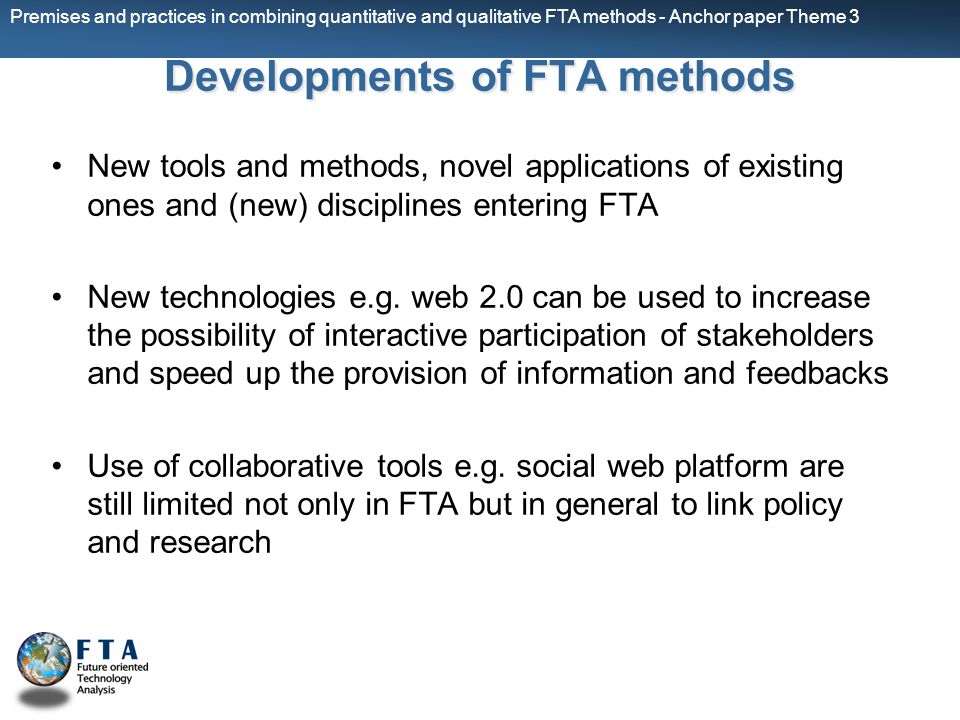 Premises and practices in combining quantitative and qualitative FTA methods - Anchor paper Theme 3 Developmentsof FTA methods Developments of FTA methods New tools and methods, novel applications of existing ones and (new) disciplines entering FTA New technologies e.g.