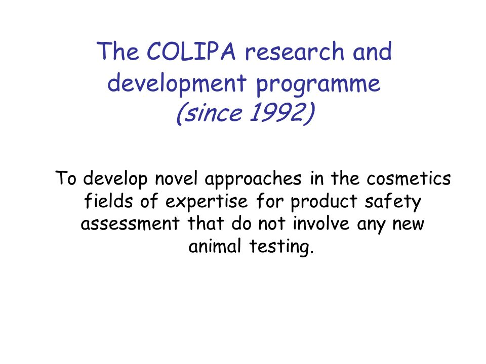 - The COLIPA research and development programme (since 1992) To develop novel approaches in the cosmetics fields of expertise for product safety asses