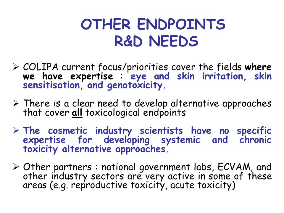 OTHER ENDPOINTS R&D NEEDS COLIPA current focus/priorities cover the fields where we have expertise : eye and skin irritation, skin sensitisation, and