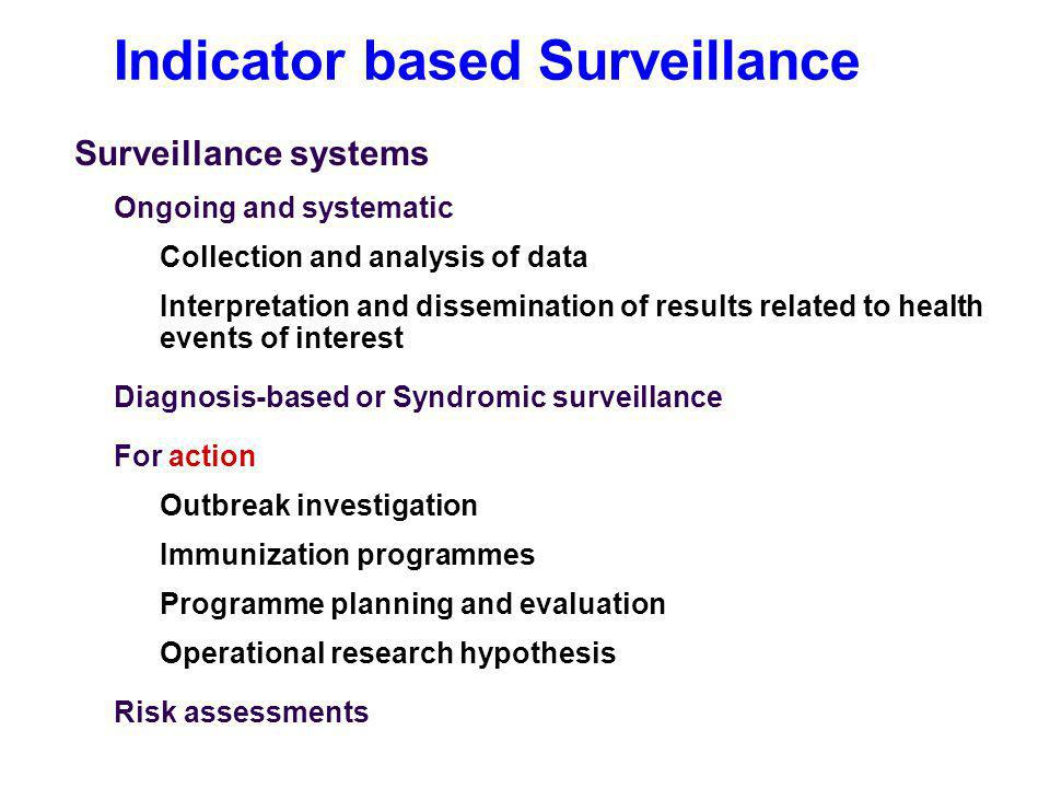 Indicator based Surveillance Surveillance systems Ongoing and systematic Collection and analysis of data Interpretation and dissemination of results related to health events of interest Diagnosis-based or Syndromic surveillance For action Outbreak investigation Immunization programmes Programme planning and evaluation Operational research hypothesis Risk assessments