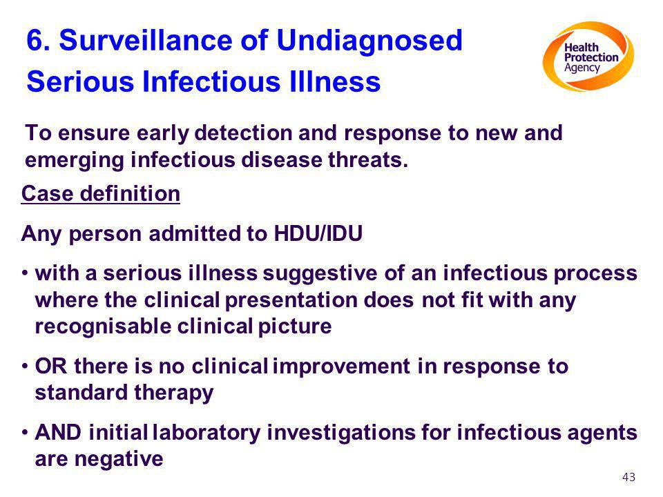 6. Surveillance of Undiagnosed Serious Infectious Illness To ensure early detection and response to new and emerging infectious disease threats. 43 Ca