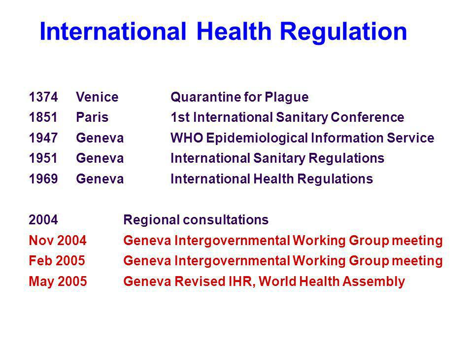International Health Regulation 1374Venice Quarantine for Plague 1851Paris1st International Sanitary Conference 1947GenevaWHO Epidemiological Information Service 1951GenevaInternational Sanitary Regulations 1969GenevaInternational Health Regulations 2004Regional consultations Nov 2004 Geneva Intergovernmental Working Group meeting Feb 2005 Geneva Intergovernmental Working Group meeting May 2005Geneva Revised IHR, World Health Assembly