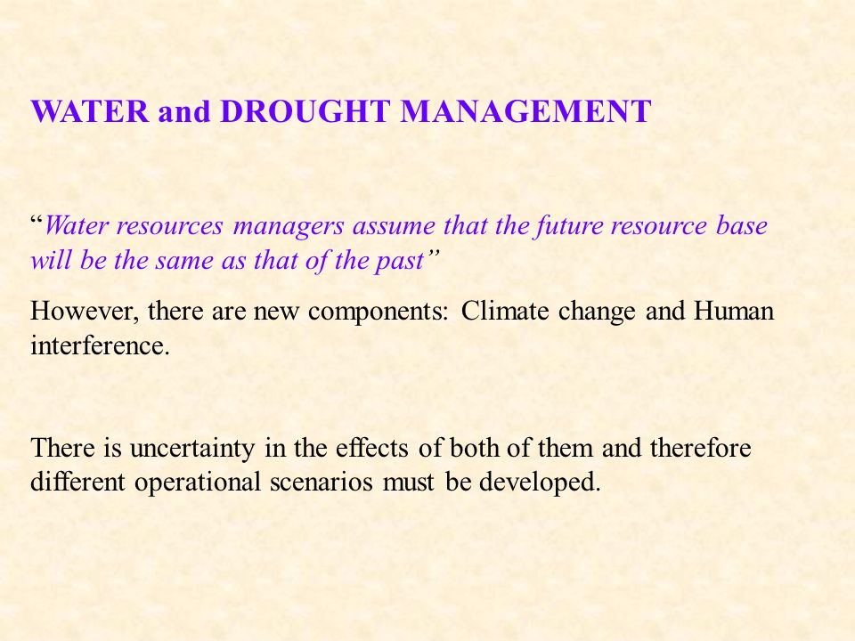 WATER and DROUGHT MANAGEMENT Water resources managers assume that the future resource base will be the same as that of the past However, there are new components: Climate change and Human interference.