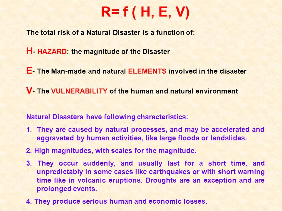 R= f ( H, E, V) The total risk of a Natural Disaster is a function of: H - HAZARD: the magnitude of the Disaster E - The Man-made and natural ELEMENTS involved in the disaster V - The VULNERABILITY of the human and natural environment Natural Disasters have following characteristics: 1.They are caused by natural processes, and may be accelerated and aggravated by human activities, like large floods or landslides.