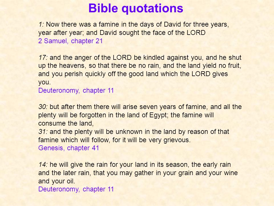 Bible quotations 1: Now there was a famine in the days of David for three years, year after year; and David sought the face of the LORD 2 Samuel, chapter 21 17: and the anger of the LORD be kindled against you, and he shut up the heavens, so that there be no rain, and the land yield no fruit, and you perish quickly off the good land which the LORD gives you.