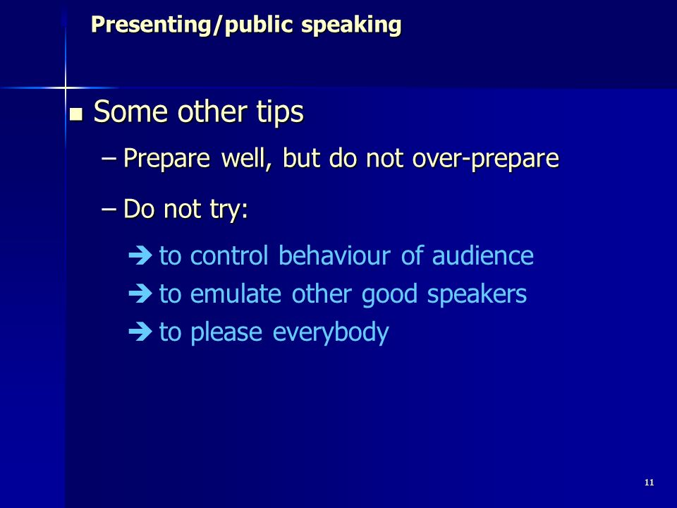 11 Presenting/public speaking Presenting/public speaking Some other tips Some other tips –Prepare well, but do not over-prepare –Do not try: to control behaviour of audience to emulate other good speakers to please everybody