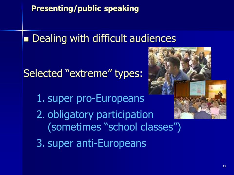 12 Presenting/public speaking Presenting/public speaking Dealing with difficult audiences Dealing with difficult audiences Selected extreme types: 1.super pro-Europeans 2.obligatory participation (sometimes school classes) 3.super anti-Europeans