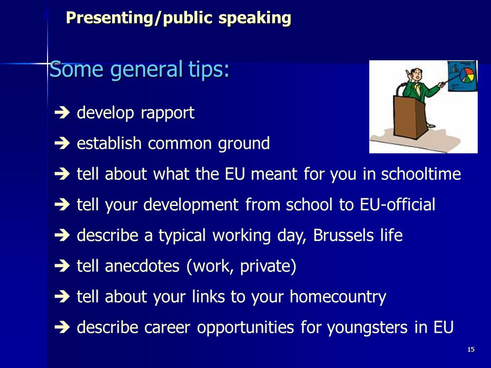 15 Presenting/public speaking Presenting/public speaking Some general tips: develop rapport establish common ground tell about what the EU meant for you in schooltime tell your development from school to EU-official describe a typical working day, Brussels life tell anecdotes (work, private) tell about your links to your homecountry describe career opportunities for youngsters in EU