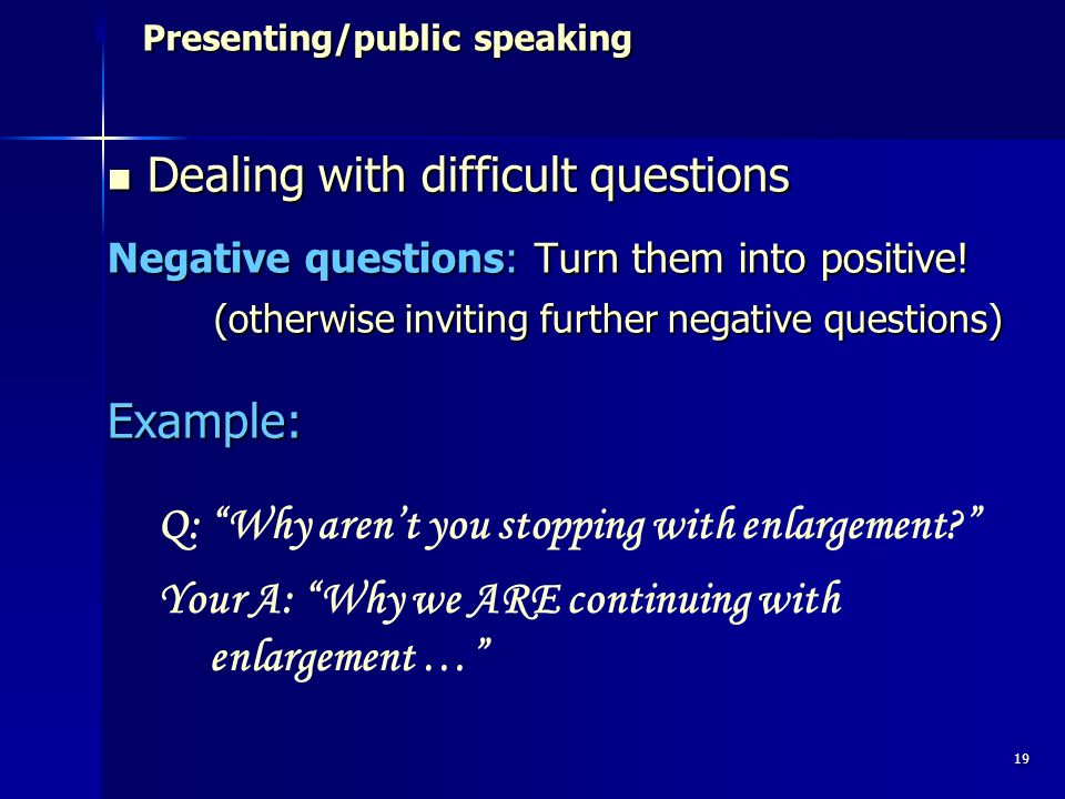 19 Presenting/public speaking Presenting/public speaking Dealing with difficult questions Dealing with difficult questions Negative questions: Turn them into positive.