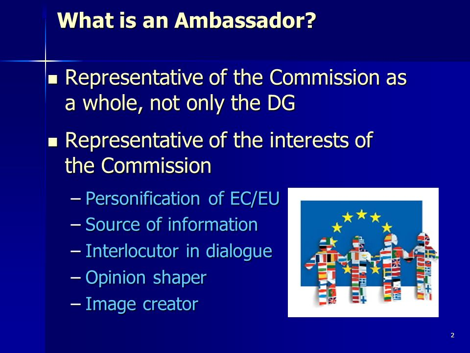 2 What is an Ambassador? What is an Ambassador? Representative of the Commission as a whole, not only the DG Representative of the Commission as a who
