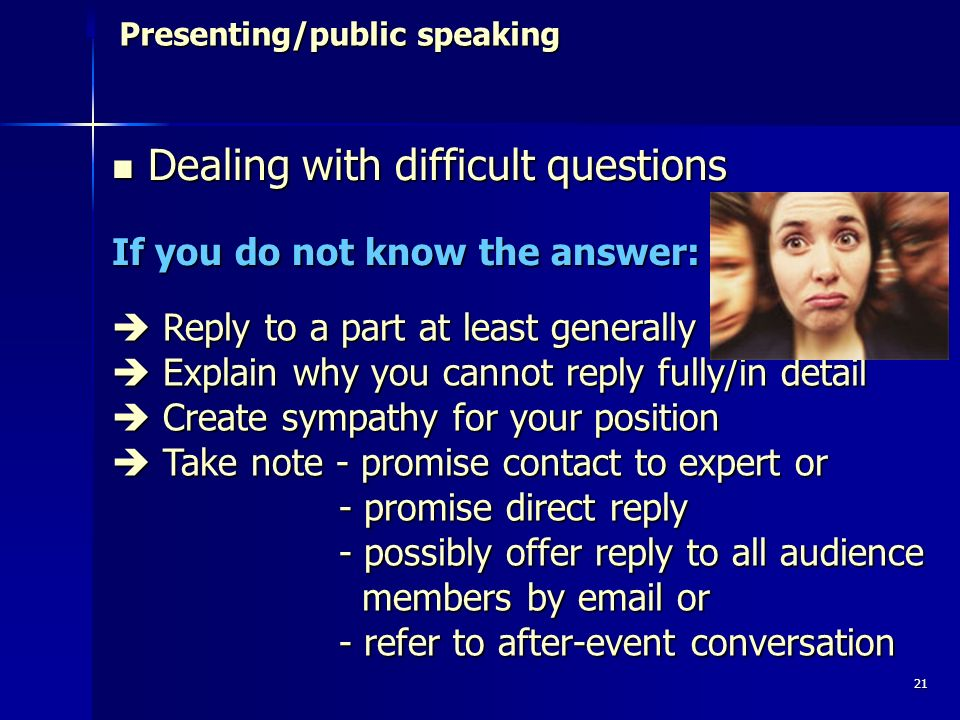 21 Presenting/public speaking Dealing with difficult questions Dealing with difficult questions If you do not know the answer: Reply to a part at least generally Reply to a part at least generally Explain why you cannot reply fully/in detail Explain why you cannot reply fully/in detail Create sympathy for your position Create sympathy for your position Take note - promise contact to expert or Take note - promise contact to expert or - promise direct reply - promise direct reply - possibly offer reply to all audience members by email or - possibly offer reply to all audience members by email or - refer to after-event conversation - refer to after-event conversation